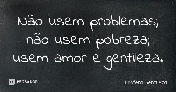 Não usem problemas; não usem pobreza; usem amor e gentileza.... Frase de Profeta Gentileza.