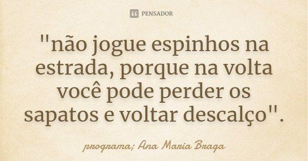 """""""não jogue espinhos na estrada, porque na volta você pode perder os sapatos e voltar descalço"""".... Frase de programa Ana Maria Braga."""