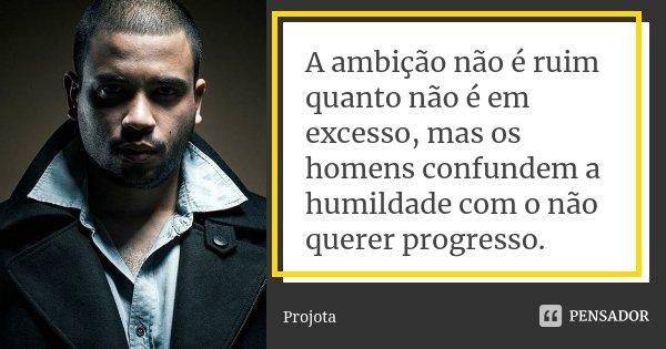 A ambição não é ruim quanto não é em excesso, mas os homens confundem a humildade com o não querer progresso.... Frase de Projota.