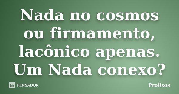 Nada no cosmos ou firmamento, lacônico apenas. Um Nada conexo?... Frase de Prolixos.
