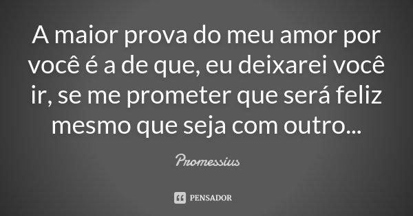 A maior prova do meu amor por você é a de que, eu deixarei você ir, se me prometer que será feliz mesmo que seja com outro...... Frase de Promessius.