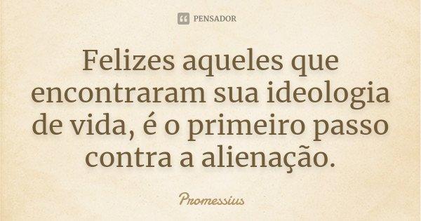 Felizes aqueles que encontraram sua ideologia de vida, é o primeiro passo contra à alienação.... Frase de Promessius.