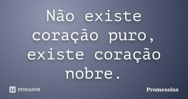 Não existe coração puro, existe coração nobre.... Frase de Promessius.