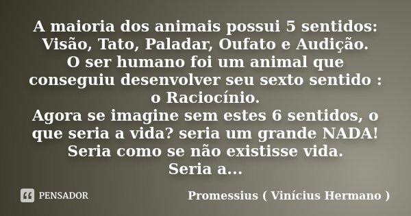 A maioria dos animais possui 5 sentidos: Visão, Tato, Paladar, Oufato e Audição. O ser humano foi um animal que conseguiu desenvolver seu sexto sentido : o Raci... Frase de Promessius ( Vinícius Hermano ).