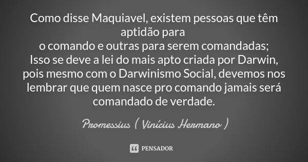 Como disse Maquiavel, existem pessoas que têm aptidão para o comando e outras para serem comandadas; Isso se deve a lei do mais apto criada por Darwin, pois mes... Frase de Promessius ( Vinícius Hermano ).
