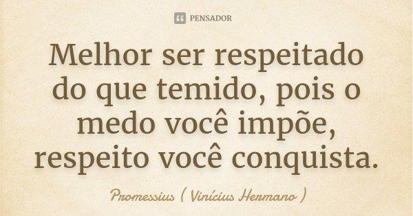 Melhor ser respeitado do que temido, pois o medo você impõe, respeito você conquista.... Frase de Promessius ( Vinícius Hermano ).