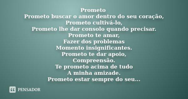 Prometo Prometo buscar o amor dentro do seu coração, Prometo cultivá-lo, Prometo lhe dar consolo quando precisar. Prometo te amar, Fazer dos problemas Momento i... Frase de Desconhecido.