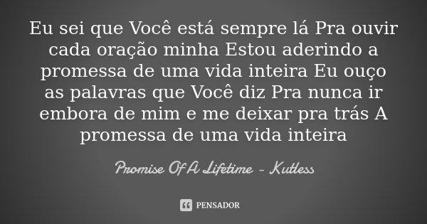 Eu sei que Você está sempre lá Pra ouvir cada oração minha Estou aderindo a promessa de uma vida inteira Eu ouço as palavras que Você diz Pra nunca ir embora de... Frase de Promise Of A Lifetime - Kutless.
