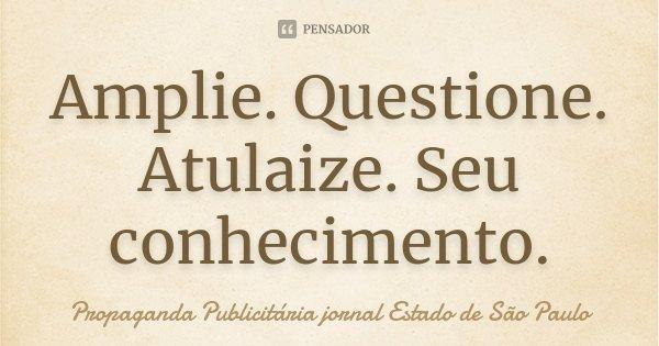 Amplie. Questione. Atulaize. Seu conhecimento.... Frase de Propaganda Publicitária jornal Estado de São Paulo.