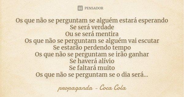Os que não se perguntam se alguém estará esperando Se será verdade Ou se será mentira Os que não se perguntam se alguém vai escutar Se estarão perdendo tempo Os... Frase de propaganda - Coca Cola.