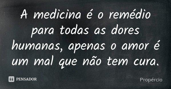 A medicina é o remédio para todas as dores humanas, / apenas o amor é um mal que não tem cura.... Frase de Propércio.