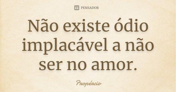 Não existe ódio implacável a não ser no amor.... Frase de Propércio.