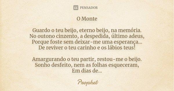 O Monte Guardo o Teu Beijo, Eterno Beijo, na Memória. No Outono cinzento, a Despedida, Último Adeus, Porque Foste sem Deixar-me uma Esperança.. De Reviver o Teu... Frase de Prophet.