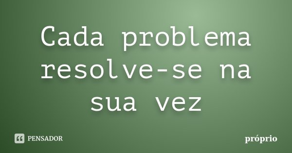Cada problema resolve-se na sua vez... Frase de Próprio.