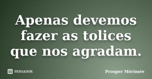 Apenas devemos fazer as tolices que nos agradam.... Frase de Prosper Mérimée.