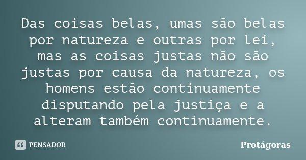 Das coisas belas, umas são belas por natureza e outras por lei, mas as coisas justas não são justas por causa da natureza, os homens estão continuamente disputa... Frase de Protágoras.