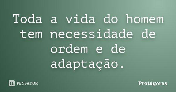 Toda a vida do homem tem necessidade de ordem e de adaptação.... Frase de Protágoras.