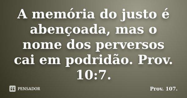 A memória do justo é abençoada, mas o nome dos perversos cai em podridão. Prov. 10:7.... Frase de Prov. 107..