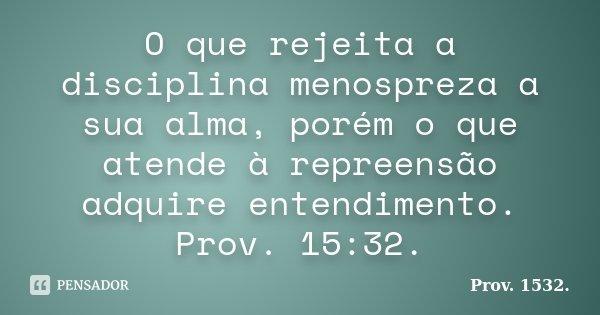 O que rejeita a disciplina menospreza a sua alma, porém o que atende à repreensão adquire entendimento. Prov. 15:32.... Frase de Prov. 1532..