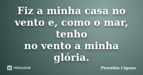 Fiz a minha casa no vento e, como o mar, tenho no vento a minha glória.... Frase de Provébio Cigano.