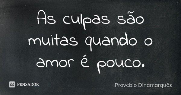 As culpas são muitas quando o amor é pouco.... Frase de Provébio Dinamarquês.