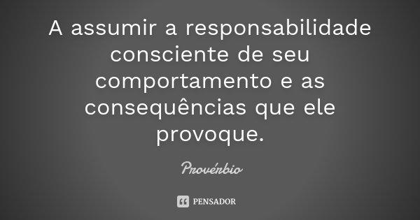 A assumir a responsabilidade consciente de seu comportamento e as consequências que ele provoque.... Frase de Provérbio.
