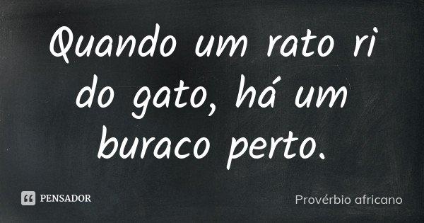 Quando um rato ri do gato, há um buraco perto.... Frase de Provérbio Africano.