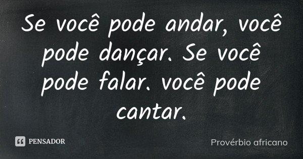 Se você pode andar, você pode dançar. Se você pode falar. você pode cantar.... Frase de Provérbio africano.