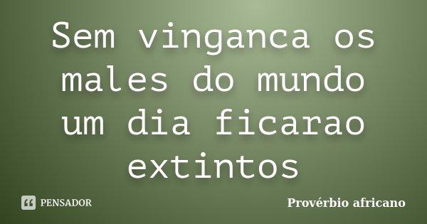 Sem vinganca os males do mundo um dia ficarao extintos... Frase de Proverbio africano.