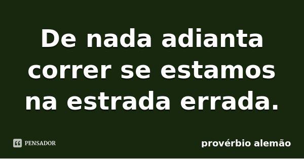 De nada adianta correr se estamos na estrada errada.... Frase de Provérbio Alemão.