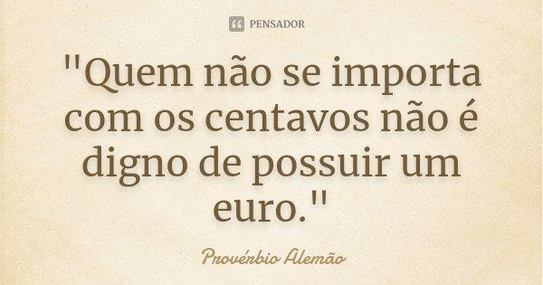 """""""Quem não se importa com os centavos não é digno de possuir um euro.""""... Frase de (provérbio alemão)."""