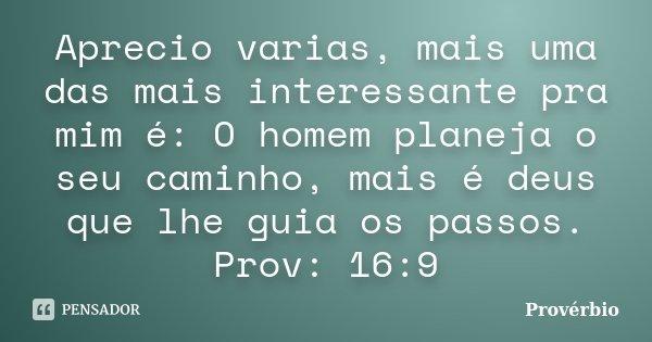 Aprecio varias, mais uma das mais interessante pra mim é: O homem planeja o seu caminho, mais é deus que lhe guia os passos. Prov: 16:9... Frase de PROVERBIO.