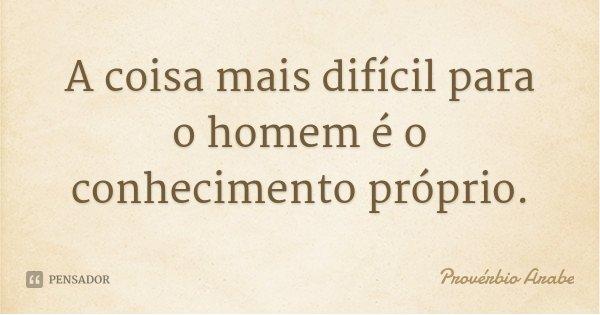 A coisa mais difícil para o homem é o conhecimento próprio.... Frase de Provérbio Árabe.