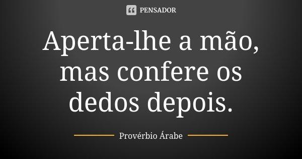 Aperta-lhe a mão, mas confere os dedos depois.... Frase de Provérbio Árabe.