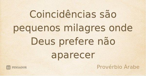 Coincidências são pequenos milagres onde Deus prefere não aparecer... Frase de Provérbio Árabe.