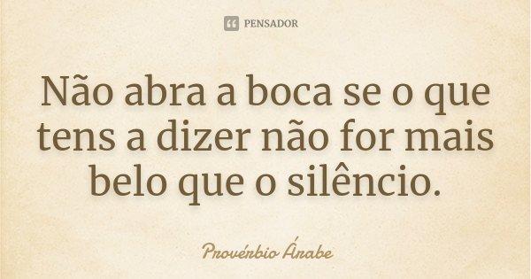 Não abra a boca se o que tens a dizer não for mais belo que o silêncio.... Frase de provérbio árabe.