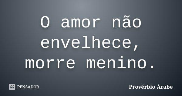 O amor não envelhece, morre menino.... Frase de Provérbio árabe.