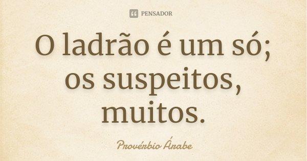 O ladrão é um só; os suspeitos, muitos.... Frase de Provérbio Árabe.