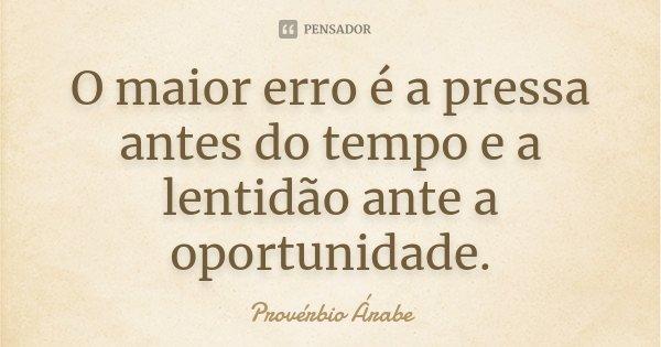 O maior erro é a pressa antes do tempo e a lentidão ante a oportunidade.... Frase de Provérbio Árabe.