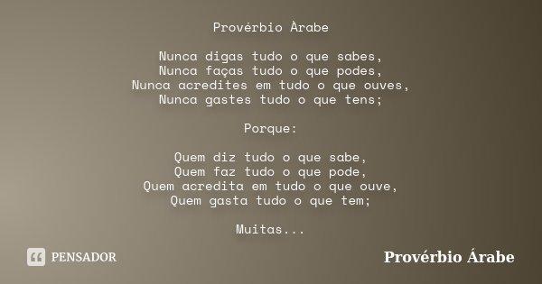 Provérbio Àrabe Nunca digas tudo o que sabes, Nunca faças tudo o que podes, Nunca acredites em tudo o que ouves, Nunca gastes tudo o que tens; Porque: Quem diz ... Frase de Provérbio Árabe.