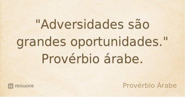 """""""Adversidades são grandes oportunidades."""" Provérbio árabe.... Frase de Proverbio Árabe."""