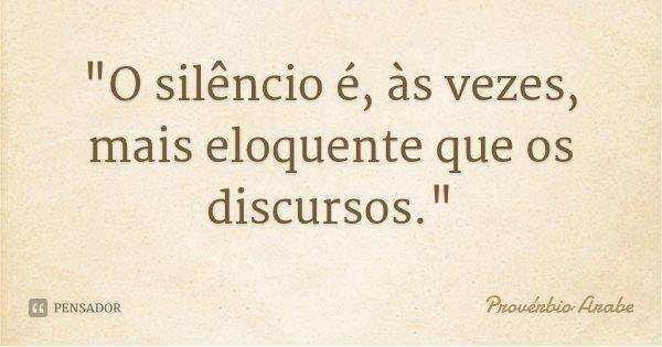 """""""O silêncio é, às vezes, mais eloquente que os discursos.""""... Frase de Provérbio Árabe."""