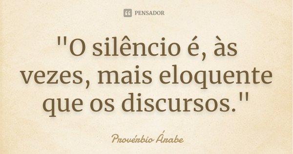 """""""O silêncio é, às vezes, mais eloquente que os discursos.""""... Frase de -Provérbio Árabe."""
