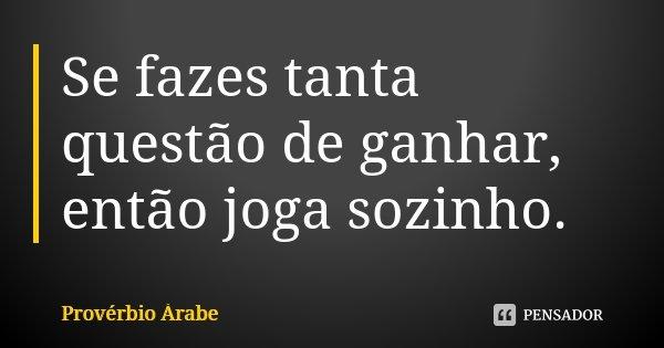 Se fazes tanta questão de ganhar, então joga sozinho.... Frase de Provérbio Árabe.