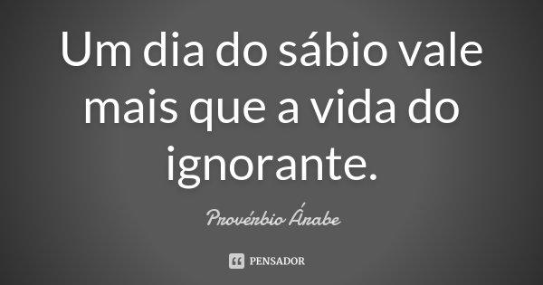 Um dia do sábio vale mais que a vida do ignorante.... Frase de Provérbio árabe.