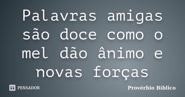 Palavras amigas são doce como o mel dão ânimo e novas forças... Frase de Provérbio Bíblico.