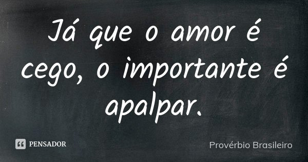 Já que o amor é cego, o importante é apalpar.... Frase de Provérbio brasileiro.