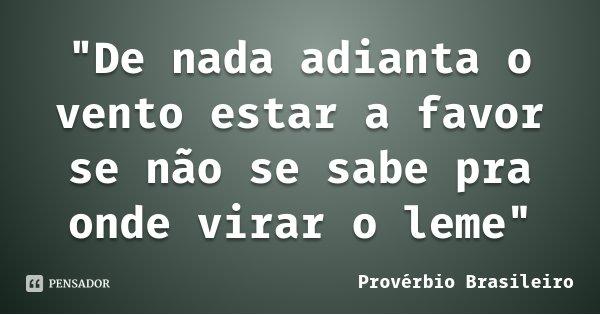 """""""De nada adianta o vento estar a favor se não se sabe pra onde virar o leme""""... Frase de Provérbio brasileiro."""