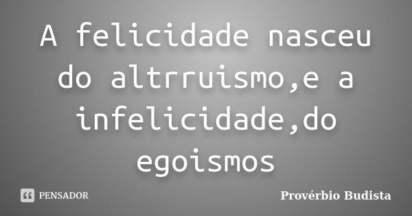 A felicidade nasceu do altrruismo,e a infelicidade,do egoismos... Frase de Proverbio budista.