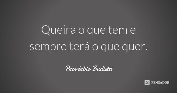 Queira o que tem e sempre terá o que quer.... Frase de Provérbio Budista.